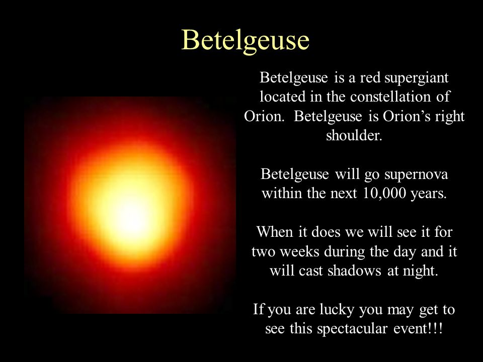 Betelgeuse Betelgeuse is a red supergiant located in the constellation of Orion. Betelgeuse is Orion's right shoulder.
