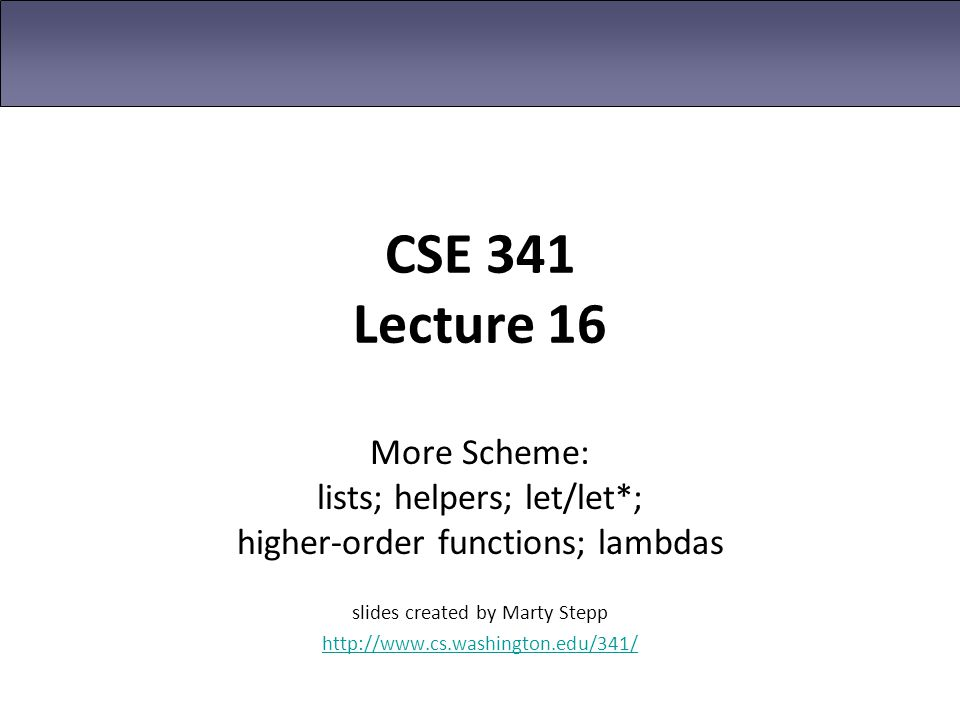 CSE 341 Lecture 16 More Scheme: lists; helpers; let/let*; higher-order functions; lambdas. slides created by Marty Stepp.