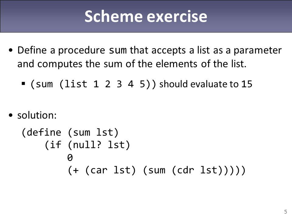 Scheme exercise Define a procedure sum that accepts a list as a parameter and computes the sum of the elements of the list.