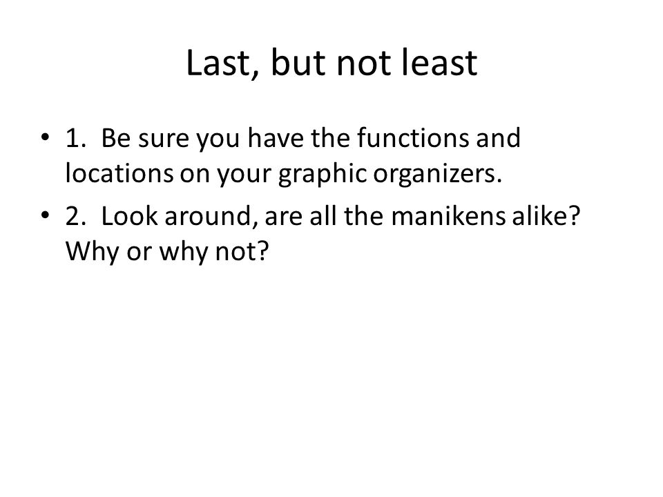 Last, but not least 1. Be sure you have the functions and locations on your graphic organizers.
