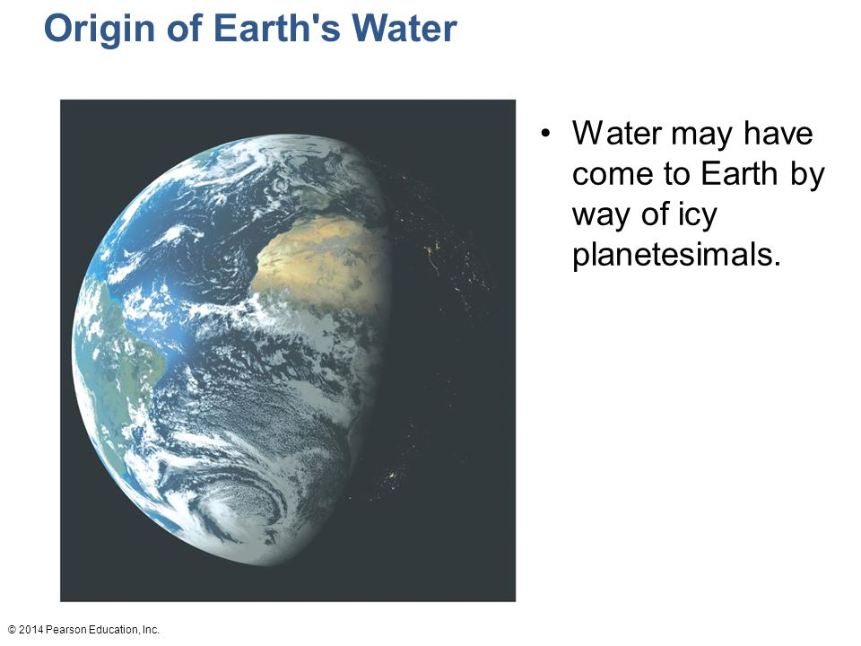 Origin of Earth s Water Water may have come to Earth by way of icy planetesimals.