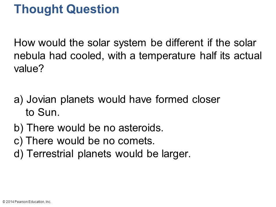 Thought Question How would the solar system be different if the solar nebula had cooled, with a temperature half its actual value