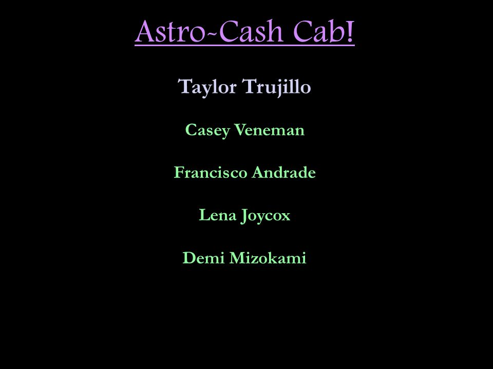Astro-Cash Cab! Taylor Trujillo Casey Veneman Francisco Andrade