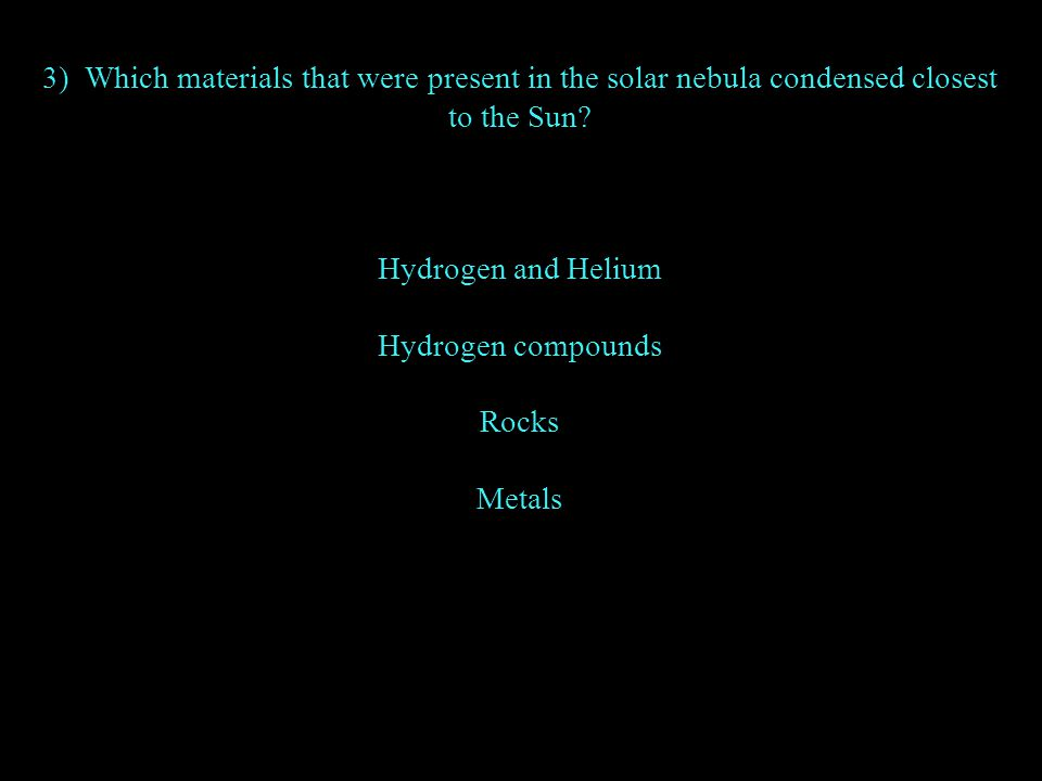 3) Which materials that were present in the solar nebula condensed closest to the Sun