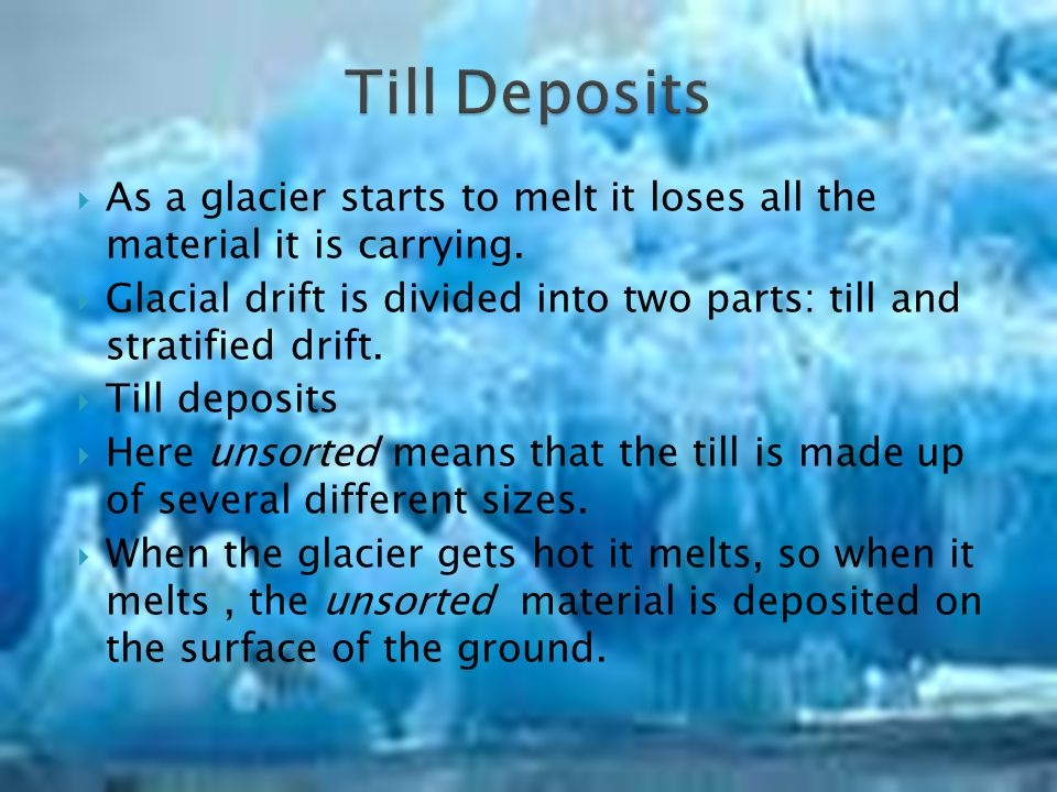 Till Deposits As a glacier starts to melt it loses all the material it is carrying.