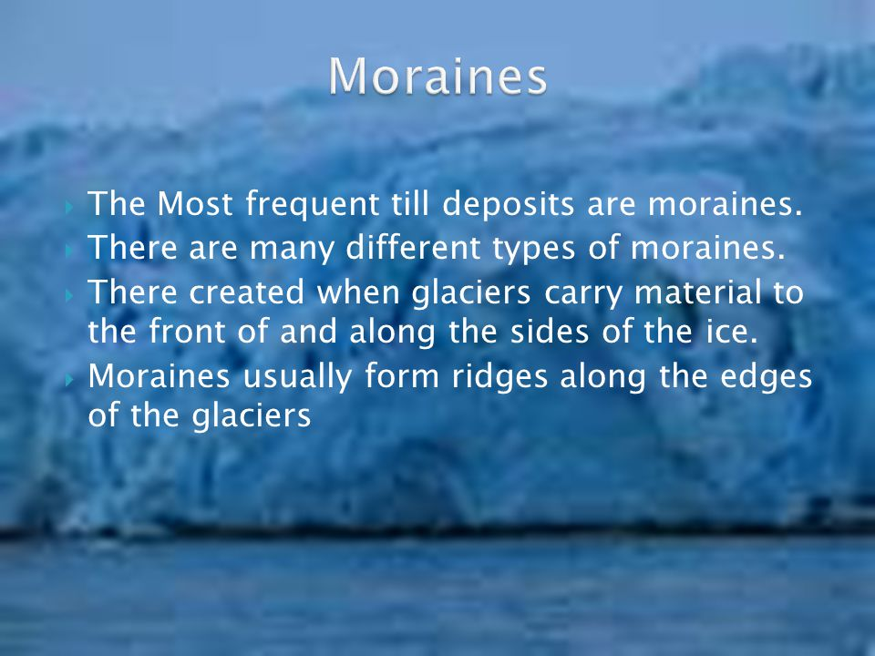 Moraines The Most frequent till deposits are moraines.