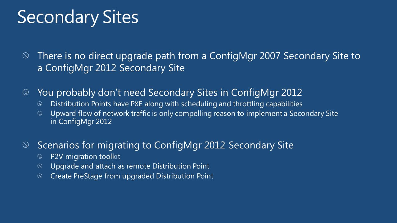 Secondary Sites There is no direct upgrade path from a ConfigMgr 2007 Secondary Site to a ConfigMgr 2012 Secondary Site.