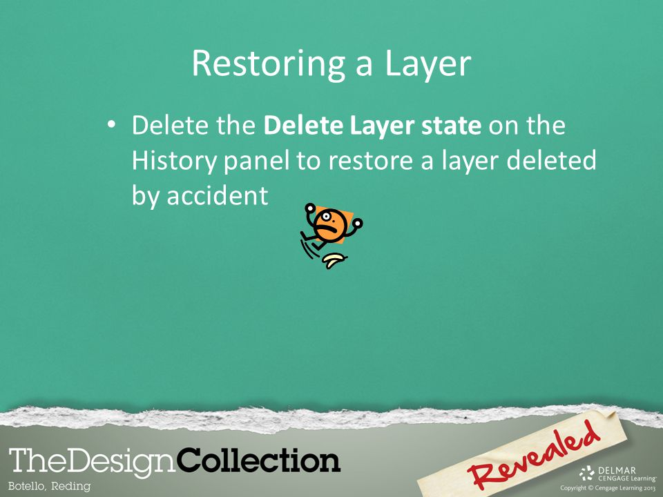 Restoring a Layer Delete the Delete Layer state on the History panel to restore a layer deleted by accident.