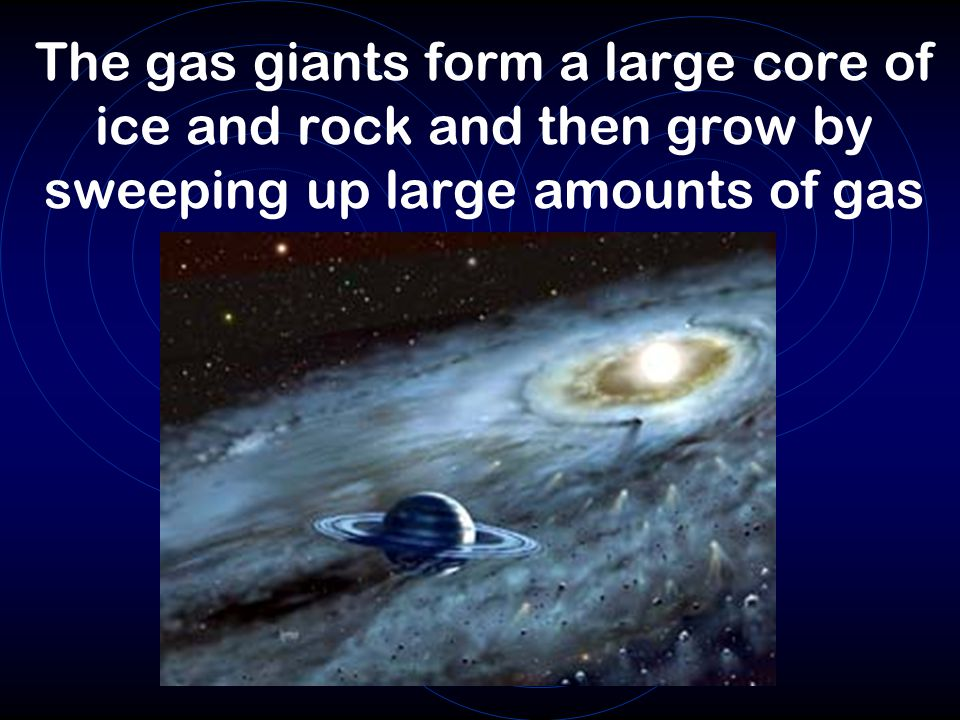 The gas giants form a large core of ice and rock and then grow by sweeping up large amounts of gas