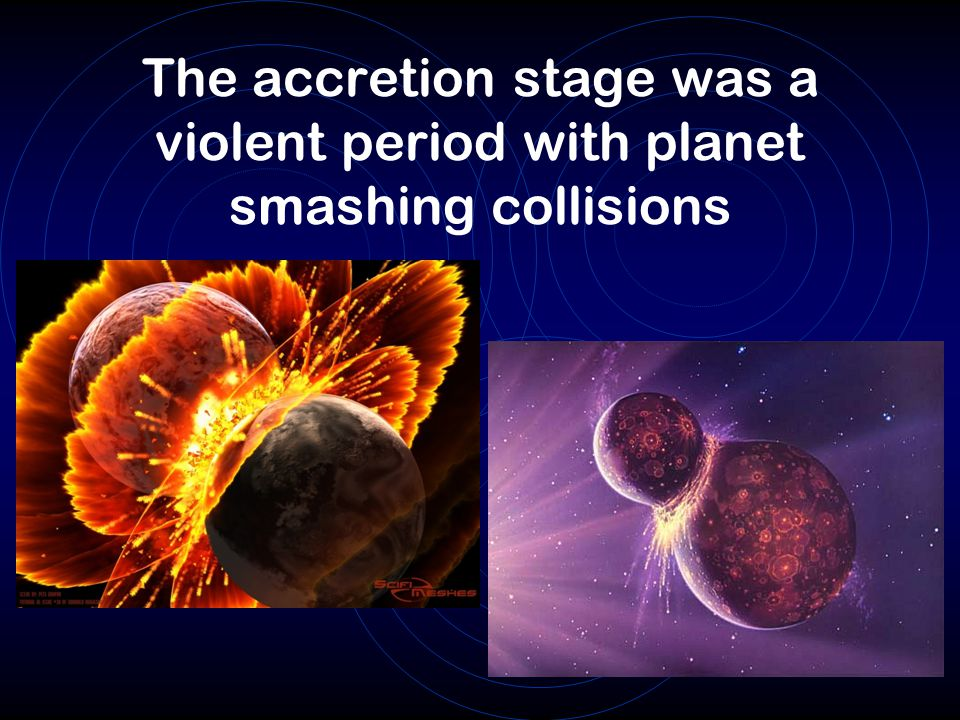 The accretion stage was a violent period with planet smashing collisions