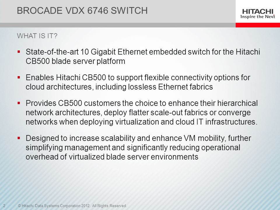 Brocade VDX 6746 Switch What is it State-of-the-art 10 Gigabit Ethernet embedded switch for the Hitachi CB500 blade server platform.
