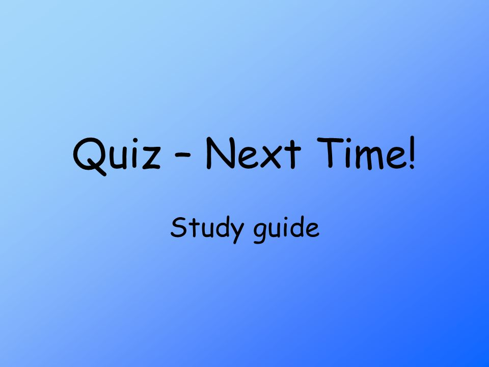 Quiz – Next Time! Study guide