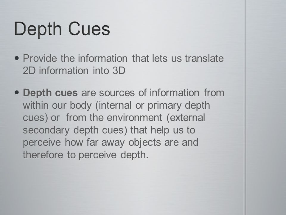 Depth Cues Provide the information that lets us translate 2D information into 3D.