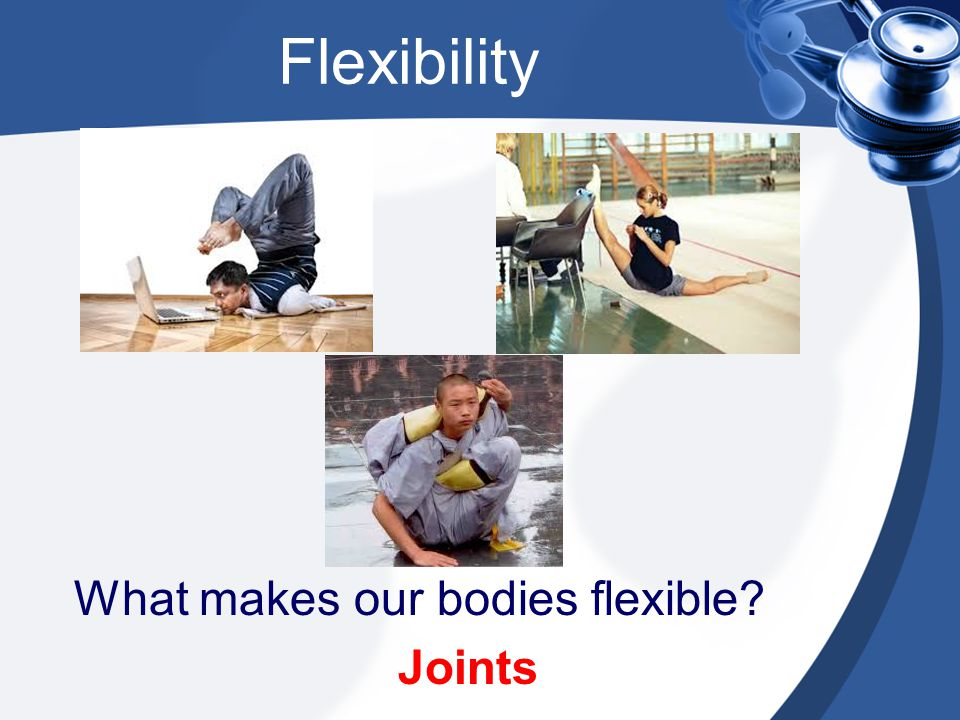 What makes our bodies flexible