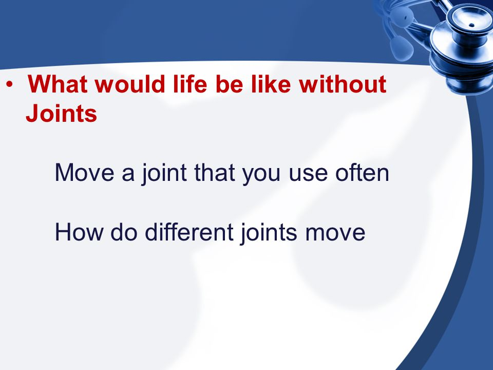 What would life be like without Joints Move a joint that you use often How do different joints move