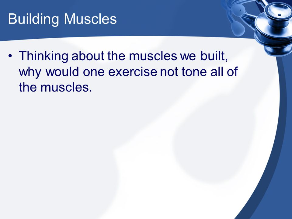 Building Muscles Thinking about the muscles we built, why would one exercise not tone all of the muscles.
