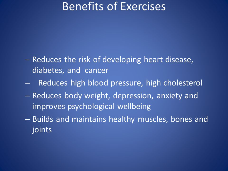 Benefits of Exercises Reduces the risk of developing heart disease, diabetes, and cancer. Reduces high blood pressure, high cholesterol.