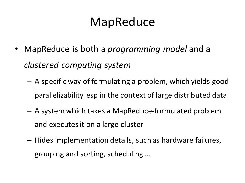 MapReduce MapReduce is both a programming model and a clustered computing system.