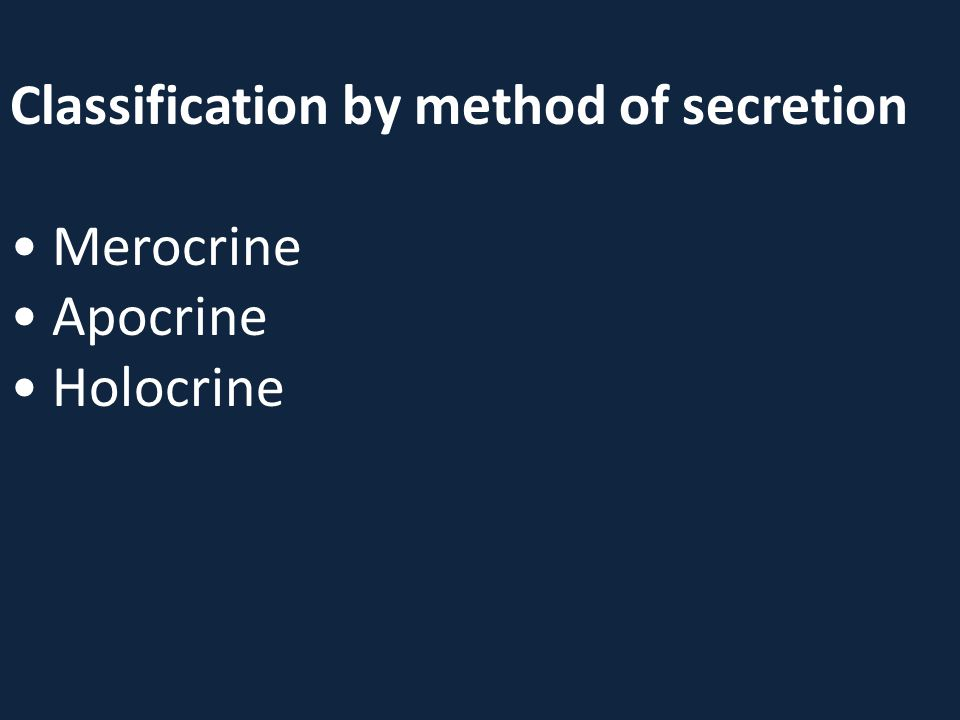 Classification by method of secretion • Merocrine • Apocrine • Holocrine