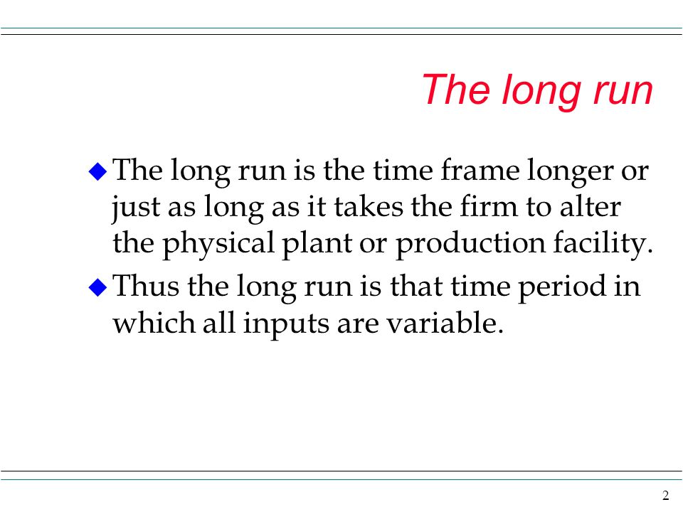 The long run The long run is the time frame longer or just as long as it takes the firm to alter the physical plant or production facility.