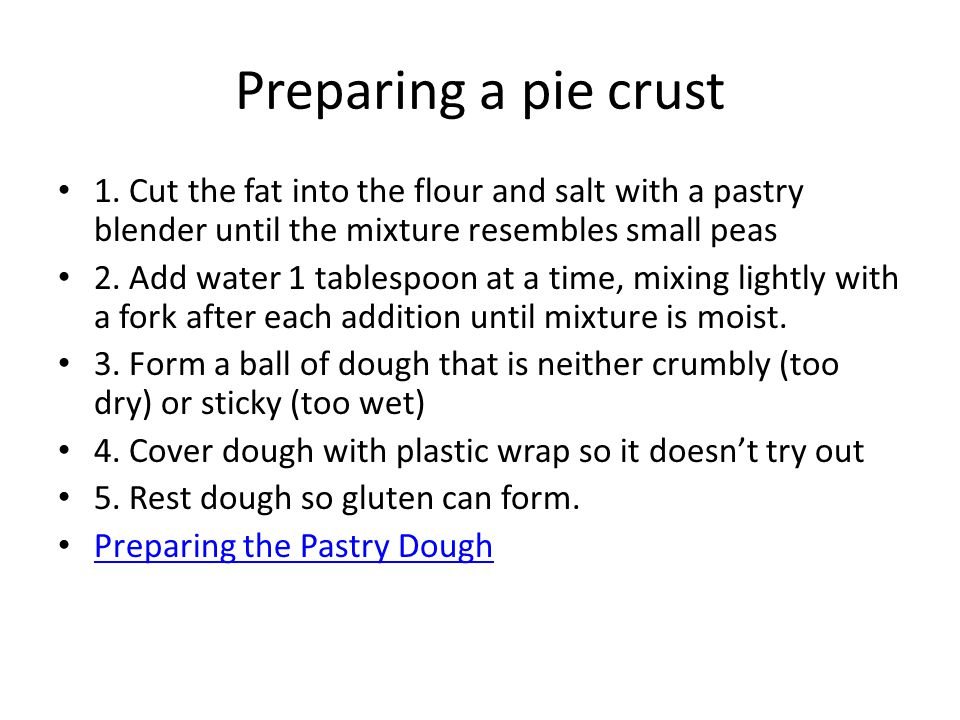 Preparing a pie crust 1. Cut the fat into the flour and salt with a pastry blender until the mixture resembles small peas.