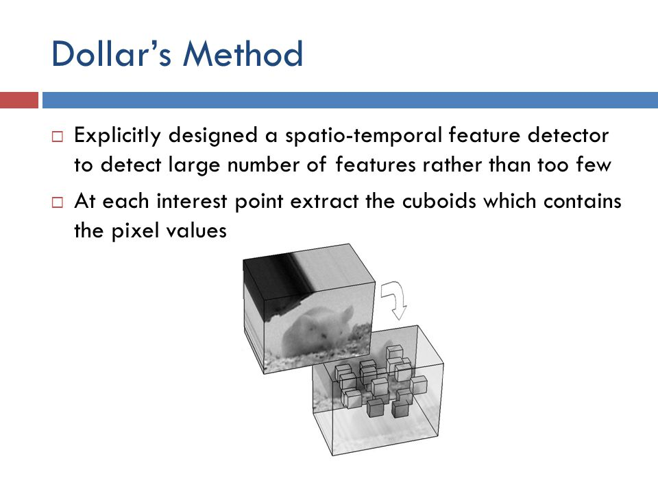Dollar's Method Explicitly designed a spatio-temporal feature detector to detect large number of features rather than too few.