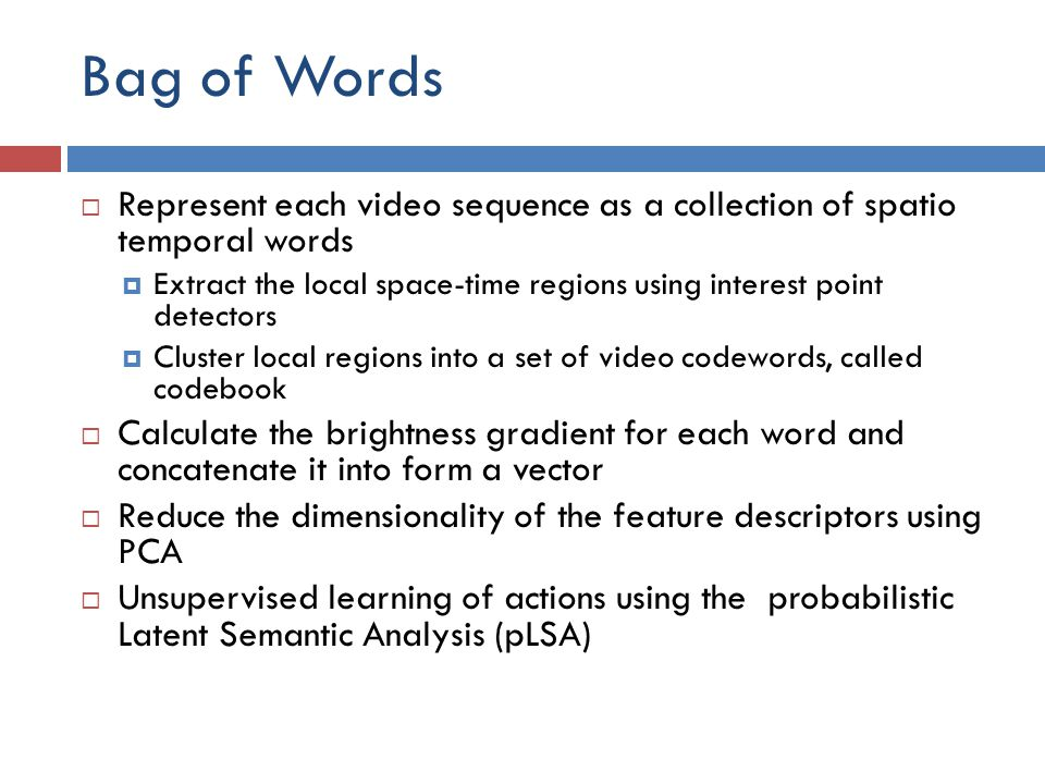 Bag of Words Represent each video sequence as a collection of spatio temporal words.