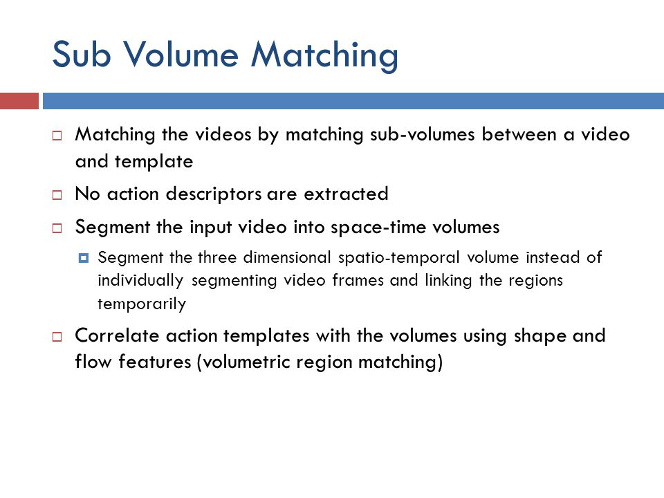 Sub Volume Matching Matching the videos by matching sub-volumes between a video and template. No action descriptors are extracted.