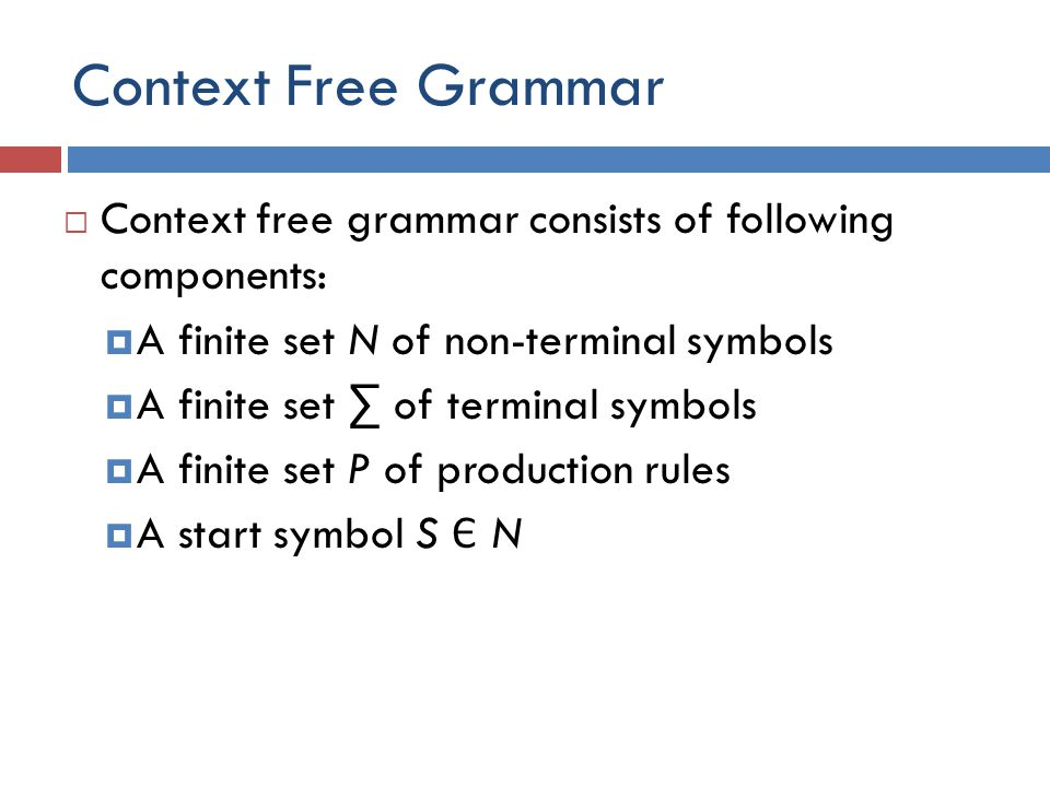 Context Free Grammar Context free grammar consists of following components: A finite set N of non-terminal symbols.
