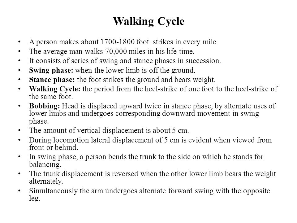 Walking Cycle A person makes about 1700-1800 foot strikes in every mile. The average man walks 70,000 miles in his life-time.