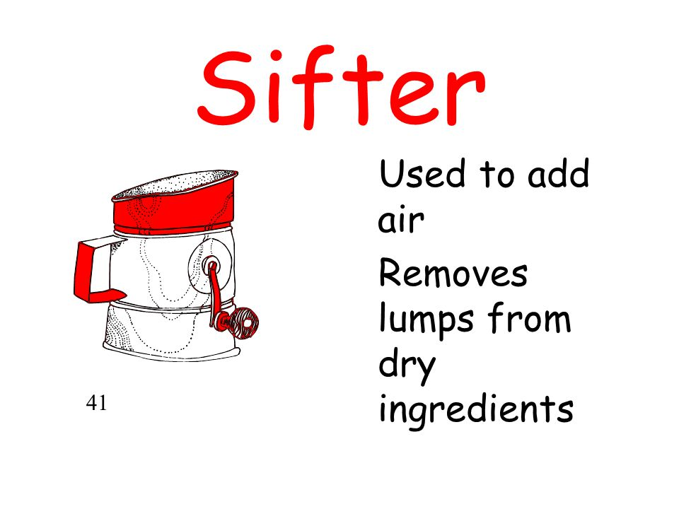 Sifter Used to add air Removes lumps from dry ingredients 41
