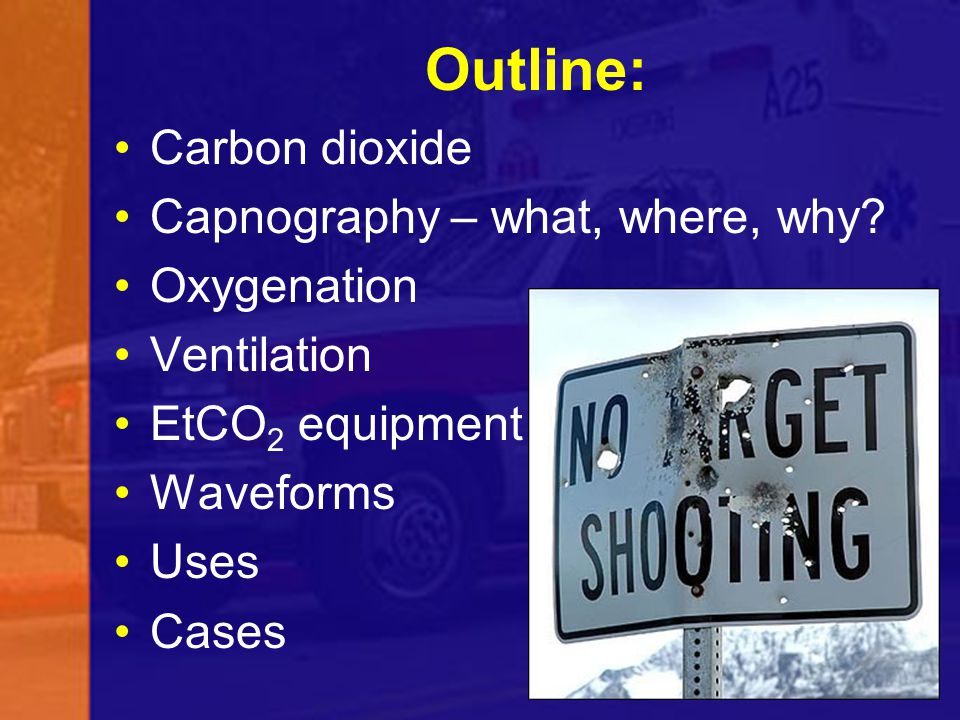 Outline: Carbon dioxide Capnography – what, where, why Oxygenation