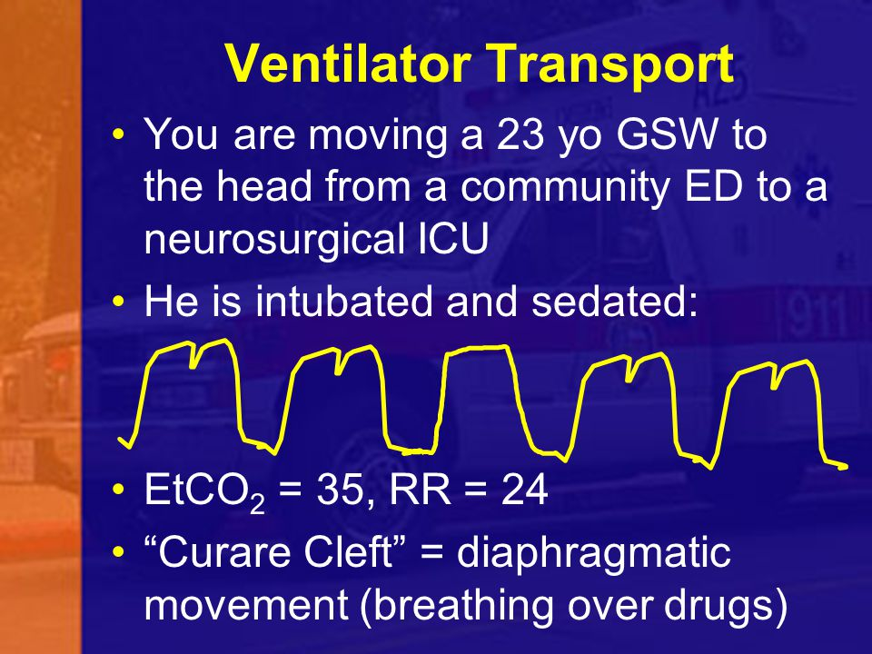 Ventilator Transport You are moving a 23 yo GSW to the head from a community ED to a neurosurgical ICU.