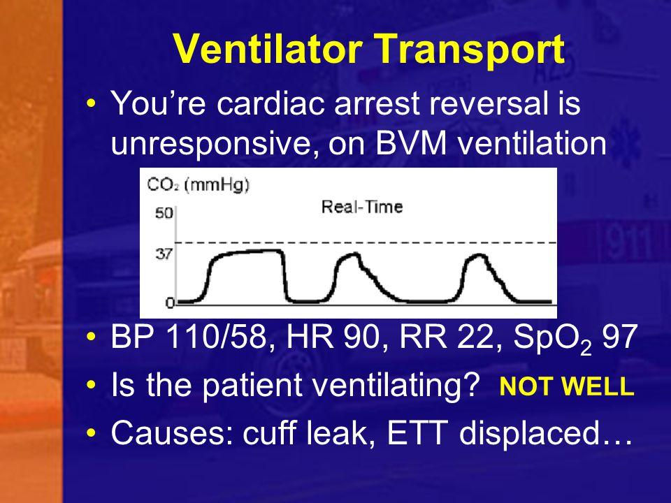 Ventilator Transport You're cardiac arrest reversal is unresponsive, on BVM ventilation. BP 110/58, HR 90, RR 22, SpO2 97.