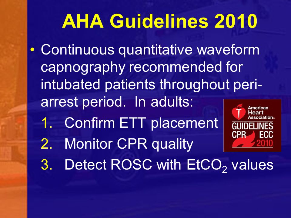 AHA Guidelines 2010 Continuous quantitative waveform capnography recommended for intubated patients throughout peri-arrest period. In adults: