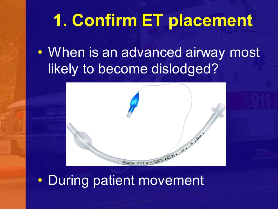 1. Confirm ET placement When is an advanced airway most likely to become dislodged.