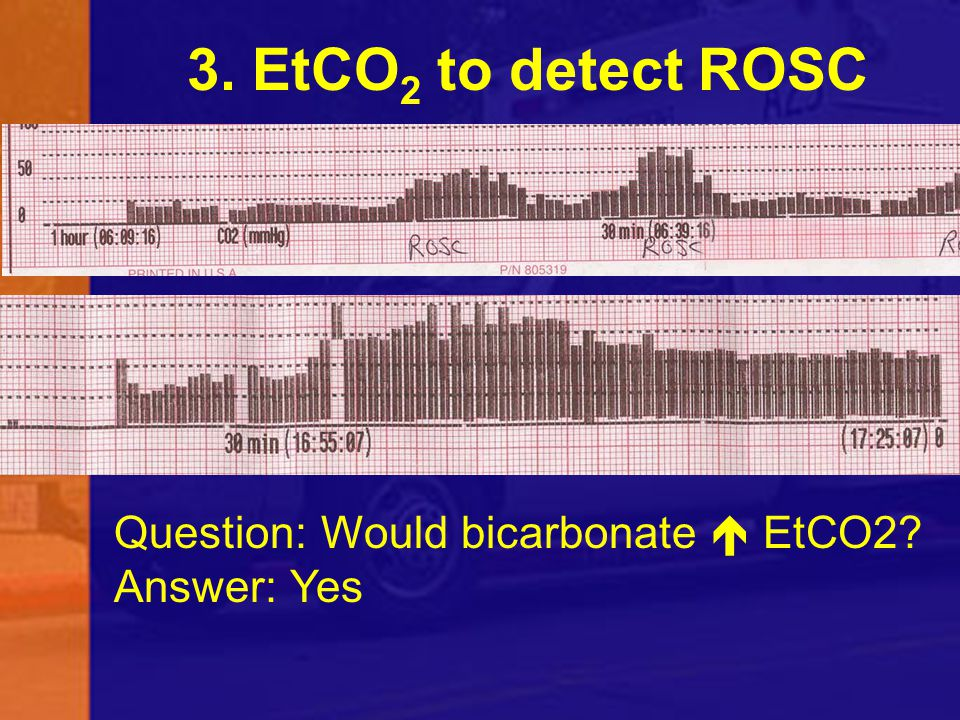 3. EtCO2 to detect ROSC Question: Would bicarbonate  EtCO2