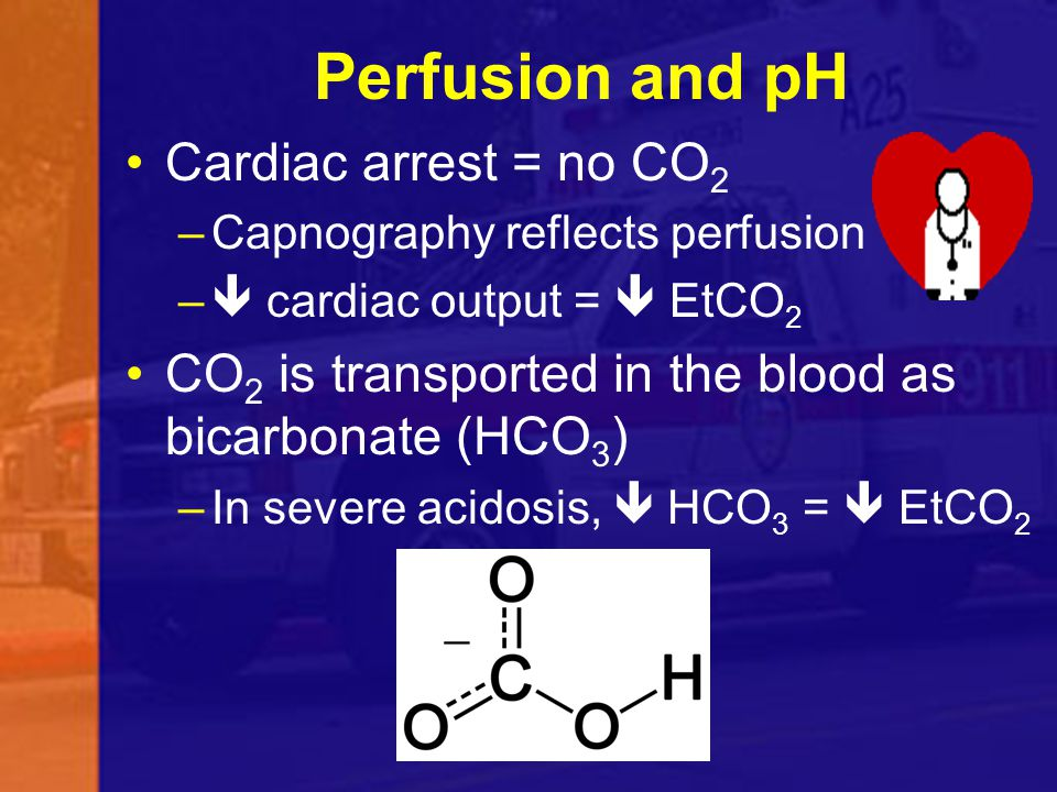 Perfusion and pH Cardiac arrest = no CO2