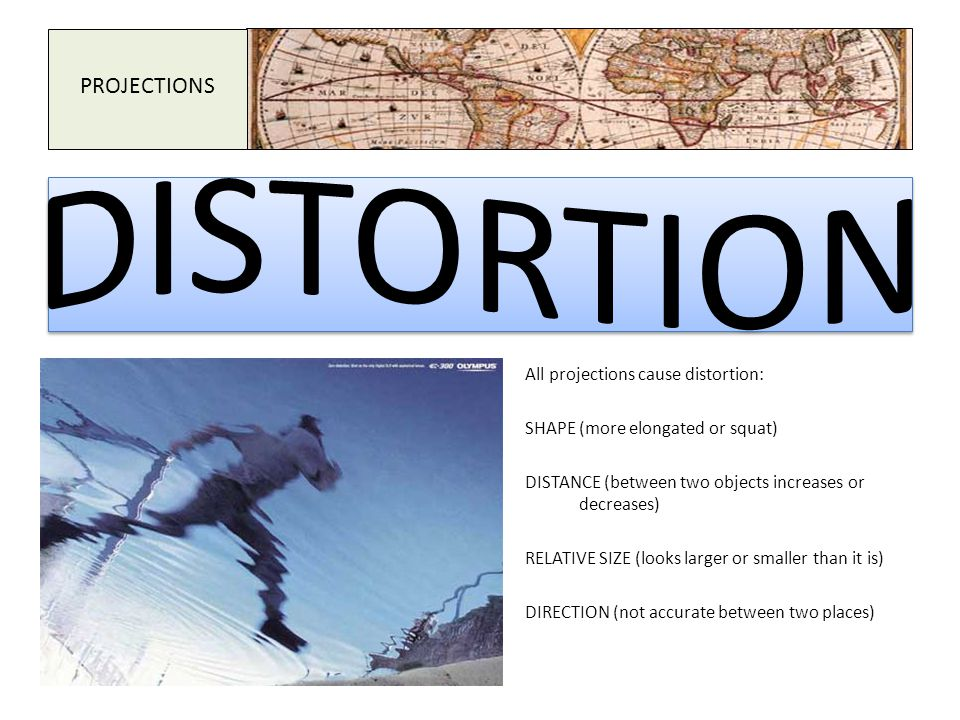 DISTORTION PROJECTIONS All projections cause distortion: