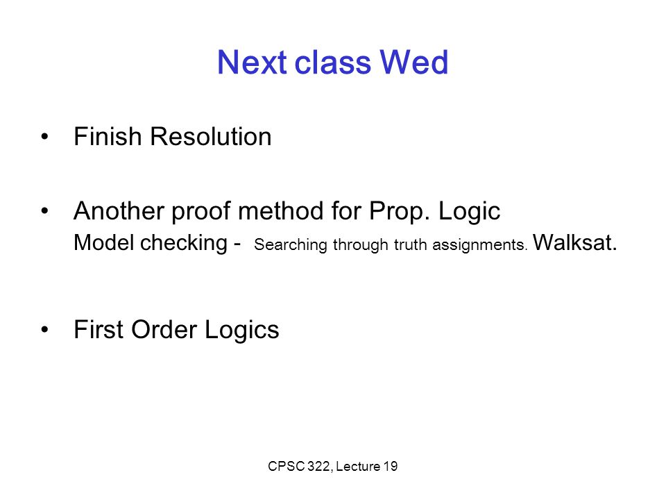 Next class Wed Finish Resolution Another proof method for Prop. Logic