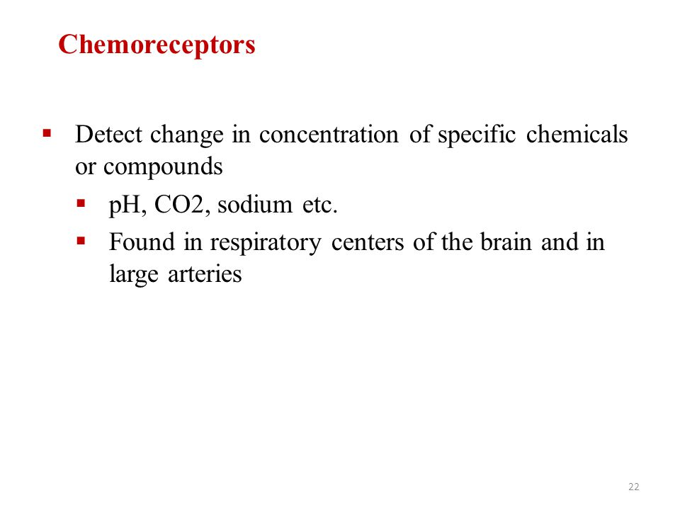 Chemoreceptors Detect change in concentration of specific chemicals or compounds. pH, CO2, sodium etc.