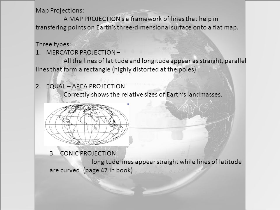 Map Projections: A MAP PROJECTION s a framework of lines that help in transfering points on Earth's three-dimensional surface onto a flat map.