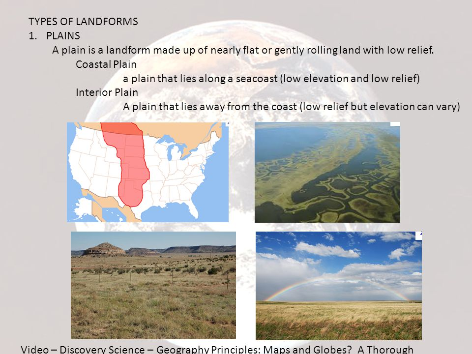 TYPES OF LANDFORMS PLAINS. A plain is a landform made up of nearly flat or gently rolling land with low relief.