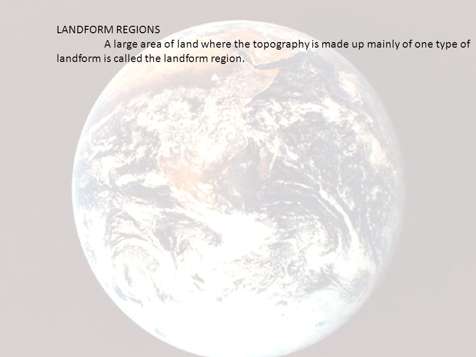 LANDFORM REGIONS A large area of land where the topography is made up mainly of one type of landform is called the landform region.