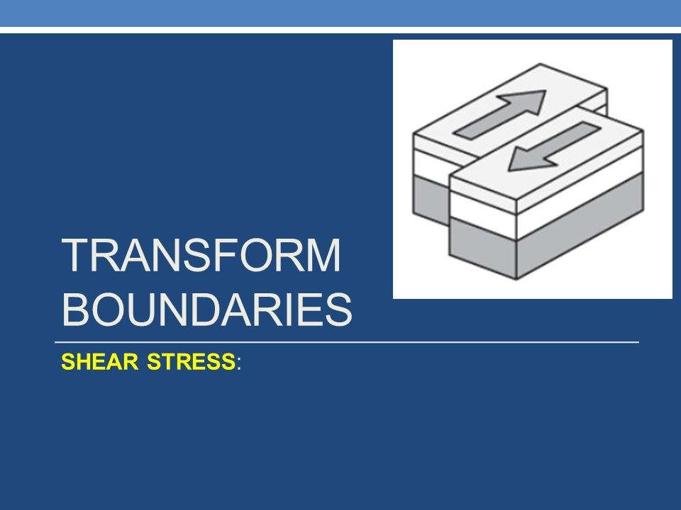 Transform Boundaries SHEAR STRESS: