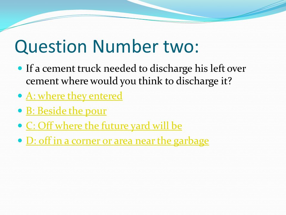 Question Number two: If a cement truck needed to discharge his left over cement where would you think to discharge it