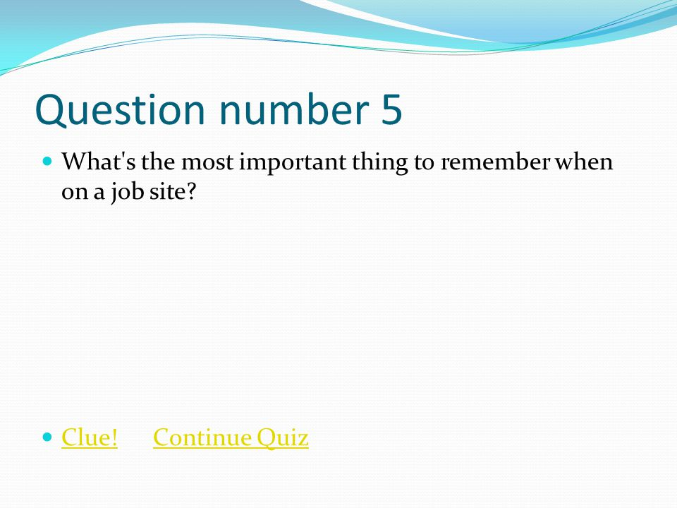 Question number 5 What s the most important thing to remember when on a job site.