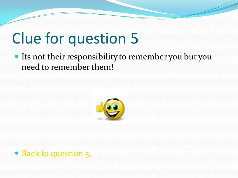 Clue for question 5 Its not their responsibility to remember you but you need to remember them.