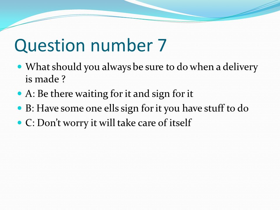 Question number 7 What should you always be sure to do when a delivery is made A: Be there waiting for it and sign for it.