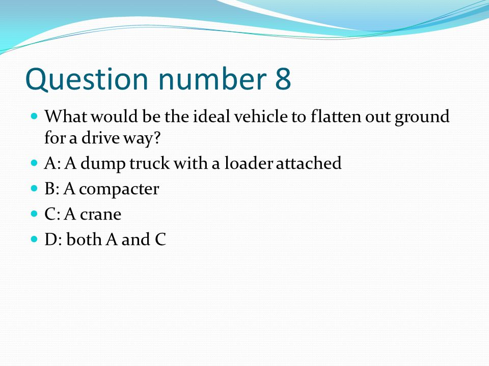 Question number 8 What would be the ideal vehicle to flatten out ground for a drive way A: A dump truck with a loader attached.